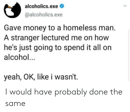 homeless man: alcoholics.exe  @alcoholics.exe  Gave money to a homeless man.  A stranger lectured me on how  he's just going to spend it all on  alcohol...  yeah, OK, like i wasn't. I would have probably done the same