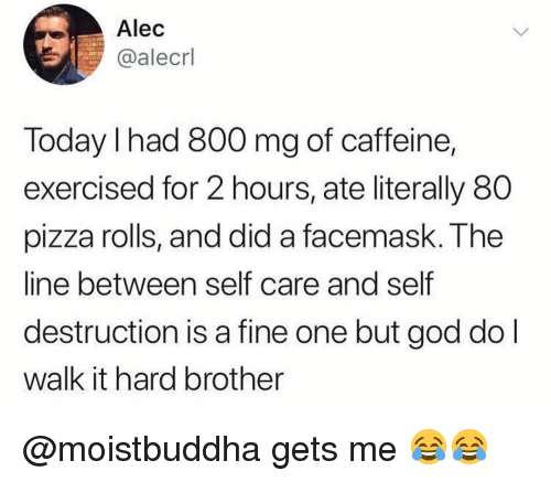 God, Memes, and Pizza: Alec  @alecrl  Today I had 800 mg of caffeine,  exercised for 2 hours, ate literally 80  pizza rolls, and did a facemask. The  line between self care and self  destruction is a fine one but god do l  walk it hard brother @moistbuddha gets me 😂😂