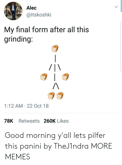 panini: Alec  @ltskoshki  My final form after all this  grinding  1:12 AM 22 Oct 18  78K Retweets 260K Likes Good morning y'all lets pilfer this panini by TheJ1ndra MORE MEMES