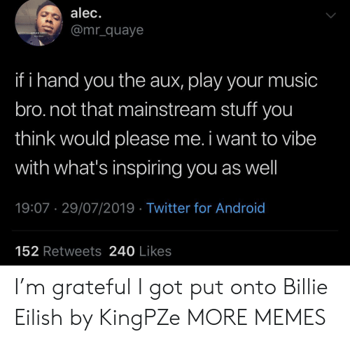 mainstream: alec.  @mr_quaye  URBAN GRILL  ha  if i hand you the aux, play your music  bro.not that mainstream stuff you  think would please me. i want to vibe  with what's inspiring you as well  19:07 29/07/2019 Twitter for Android  152 Retweets 240 Likes I'm grateful I got put onto Billie Eilish by KingPZe MORE MEMES