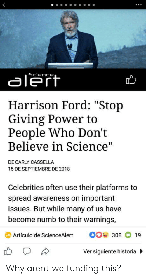 "Harrison Ford, Ford, and Power: aleft  Harrison Ford: ""Stop  Giving Power to  People Who Don't  Believe in Science  DE CARLY CASSELLA  15 DE SEPTIEMBRE DE 2018  Celebrities often use their platforms to  spread awareness on important  issues. But while many of us have  become numb to their warnings,  Artículo de ScienceAlert308 19  Ver siguiente historia Why arent we funding this?"