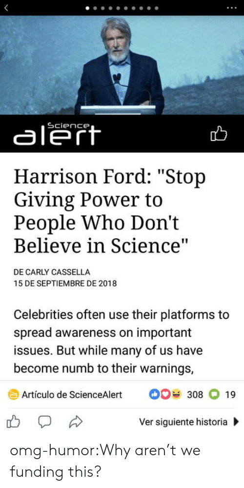 "Harrison Ford, Omg, and Tumblr: aleft  Harrison Ford: ""Stop  Giving Power to  People Who Don't  Believe in Science  DE CARLY CASSELLA  15 DE SEPTIEMBRE DE 2018  Celebrities often use their platforms to  spread awareness on important  issues. But while many of us have  become numb to their warnings,  Artículo de ScienceAlert308 19  Ver siguiente historia omg-humor:Why aren't we funding this?"