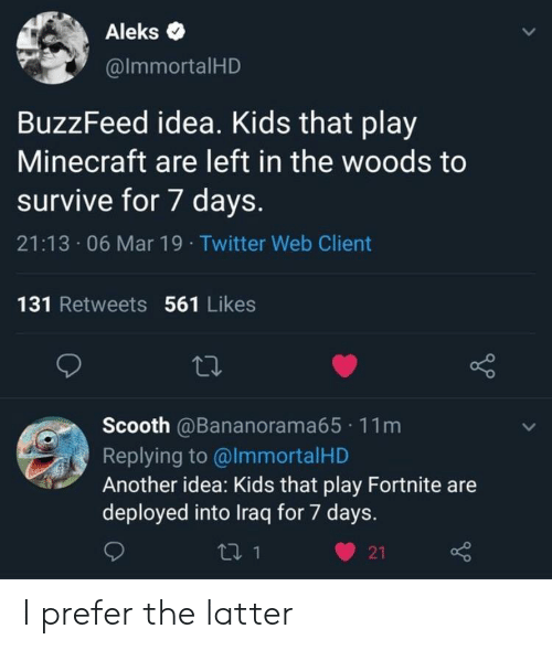 Iraq: Aleks .  @lmmortalHD  BuzzFeed idea. Kids that play  Minecraft are left in the woods to  survive for 7 days.  21:13 06 Mar 19 Twitter Web Client  131 Retweets 561 Likes  Scooth @Bananorama65 11m  Replying to @lmmortalHD  Another idea: Kids that play Fortnite are  deployed into Iraq for 7 days.  ロ1  21 I prefer the latter