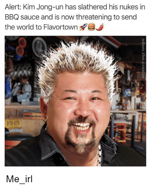 Kim Jong-Un, World, and Irl: Alert: Kim Jong-un has slathered his nukes in  BBQ sauce and is now threatening to send  the world to Flavortown  Q.