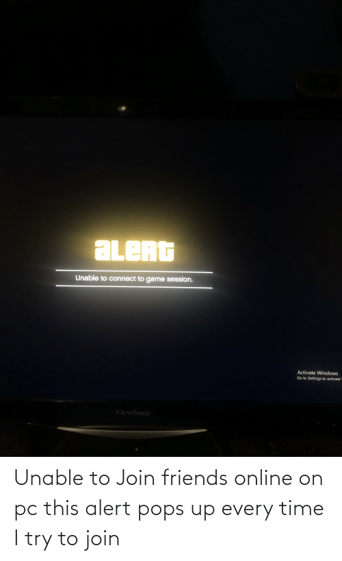 Activate Windows: aLeRt  Unable to connect to game session.  Activate Windows  Go to Settings to activate  ViewSonic Unable to Join friends online on pc this alert pops up every time I try to join
