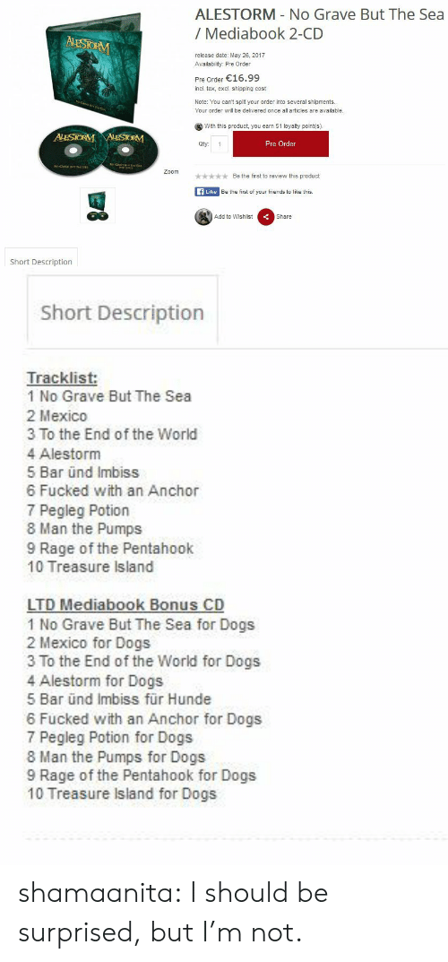 Tracklist: ALESTORM No Grave But The Sea  / Mediabook 2-CD  release date: May 26, 2017  Availability: Pre Order  Pre Order 16.99  incl. tax, excl. shipping cost  Note: You can't split your order into several shipments  Your order will be delivered once all articles are available.  With this product, you earn 51 loyalty point(s)  Qty: 1  Pre Order  okBe the first to review this product  fLike Be the first of your friends to like this.  Add to Wishlist  Share  Short Description   Short Description  Tracklist:  1 No Grave But The Sea  2 Mexico  3 To the End of the World  4 Alestorm  5 Bar ünd Imbiss  6 Fucked with an Anchor  7 Pegleg Potion  8 Man the Pumps  9 Rage of the Pentahook  10 Treasure Island  LTD Mediabook Bonus CD  1 No Grave But The Sea for Dogs  2 Mexico for Dogs  3 To the End of the World for Dogs  4 Alestorm for Dogs  5 Bar ünd Imbiss für Hunde  6 Fucked with an Anchor for Dogs  7 Pegleg Potion for Dogs  8 Man the Pumps for Dogs  9 Rage of the Pentahook for Dogs  10 Treasure Island for Dogs shamaanita:  I should be surprised, but I'm not.