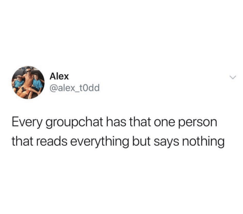 Says Nothing: Alex  @alex_t0dd  Every groupchat has that one person  that reads everything but says nothing