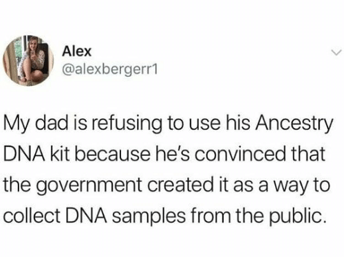 Dad, Ancestry, and Dank Memes: Alex  @alexbergerr1  My dad is refusing to use his Ancestry  DNA kit because he's convinced that  the government created it as a way to  collect DNA samples from the public.