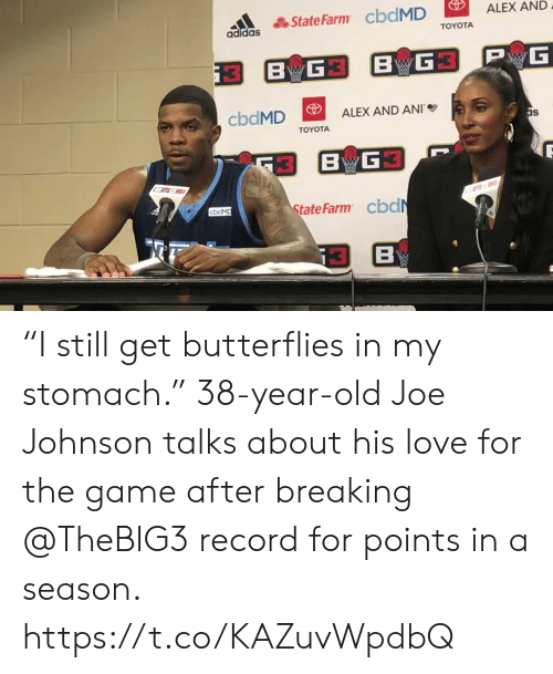 """Adidas: ALEX AND  State Farm cbdMD  adidas  TOYOTA  PwG  G3 BG3  B  cbdMD  ALEX AND ANI  as  TOYOTA  BG  State Farm cbdN  cbdMD  B """"I still get butterflies in my stomach.""""  38-year-old Joe Johnson talks about his love for the game after breaking @TheBIG3 record for points in a season. https://t.co/KAZuvWpdbQ"""