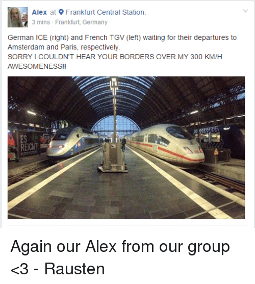 Dank, 300, and Amsterdam: Alex at 9 Frankfurt Central Station  3 mins Frankfurt, Germany  German ICE (right) and French TGV (left) waiting for their departures to  Amsterdam and Paris, respectively  SORRYICOULDN'T HEAR YOUR BORDERS OVER MY 300 KM/H  AWESOMENESS!I Again our Alex from our group <3  - Rausten