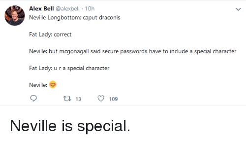 Fat, Character, and Bell: Alex Bell @alexbell 10h  Neville Longbottom: caput draconis  Fat Lady: correct  Neville: but mcgonagall said secure passwords have to include a special character  Fat Lady: u r a special character  Neville:  t 13 109 Neville is special.