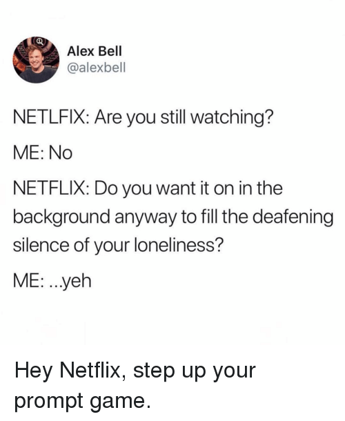 Funny, Netflix, and Game: Alex Bell  @alexbell  NETLFIX: Are you still watching?  ME: No  NETFLIX: Do you want it on in the  background anyway to fill the deafening  silence of your loneliness?  ME: .yeh Hey Netflix, step up your prompt game.