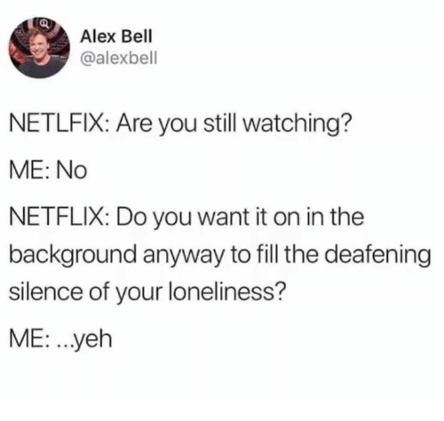 Dank, Netflix, and Loneliness: Alex Bell  @alexbell  NETLFIX: Are you still watching?  ME: No  NETFLIX: Do you want it on in the  background anyway to fill the deafening  silence of your loneliness?  ME: .yeh