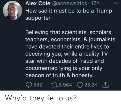 Scholars: Alex Cole @acnewsitics 17h  How sad it must be to be a Trump  supporter  Believing that scientists, scholars,  teachers, economists, & journalists  have devoted their entire lives to  deceiving you, while a reality TV  star with decades of fraud and  documented lying is your only  beacon of truth & honesty.  t28.964 25,2K  25,2K 1  592 Why'd they lie to us?