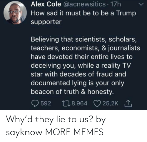 Scholars: Alex Cole @acnewsitics 17h  How sad it must be to be a Trump  supporter  Believing that scientists, scholars,  teachers, economists, & journalists  have devoted their entire lives to  deceiving you, while a reality TV  star with decades of fraud and  documented lying is your only  beacon of truth & honesty.  t28.964 25,2K  25,2K 1  592 Why'd they lie to us? by sayknow MORE MEMES