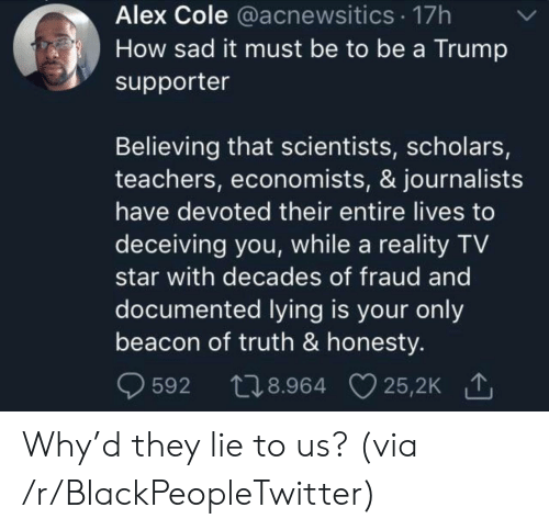 Scholars: Alex Cole @acnewsitics 17h  How sad it must be to be a Trump  supporter  Believing that scientists, scholars,  teachers, economists, & journalists  have devoted their entire lives to  deceiving you, while a reality TV  star with decades of fraud and  documented lying is your only  beacon of truth & honesty.  t28.964 25,2K  25,2K 1  592 Why'd they lie to us? (via /r/BlackPeopleTwitter)