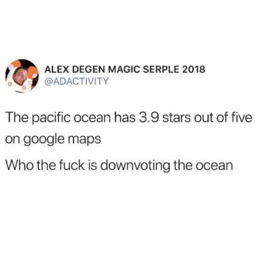 Google, Fuck, and Google Maps: ALEX DEGEN MAGIC SERPLE 2018  @ADACTIVITY  The pacific ocean has 3.9 stars out of five  on google maps  Who the fuck is downvoting the ocean