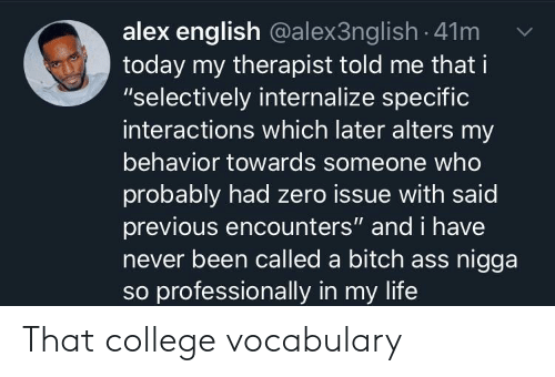 """Ass, Bitch, and College: alex english @alex3ng lish -41m  today my therapist told me that i  """"selectively internalize specific  interactions which later alters my  behavior towards someone who  probably had zero issue with said  previous encounters"""" and i have  never been called a bitch ass nigga  so professionally in my life That college vocabulary"""