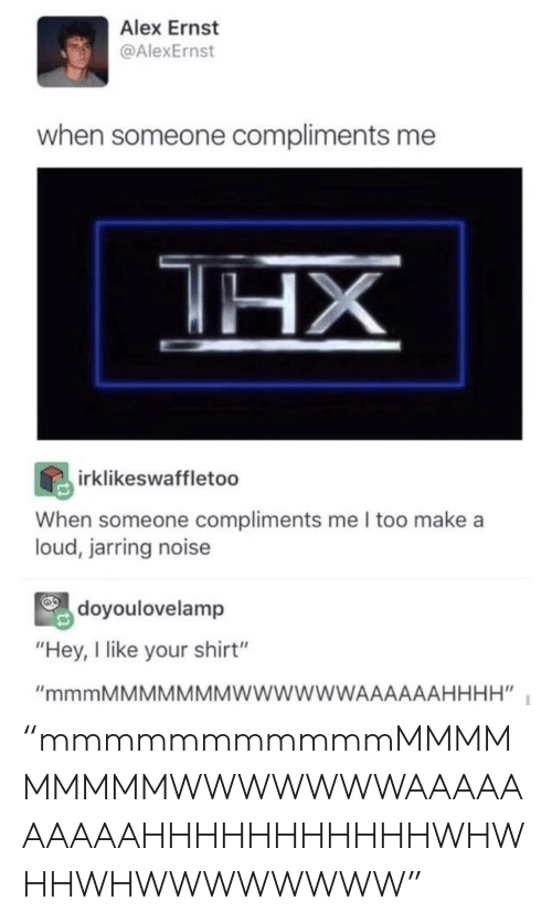 """Compliments: Alex Ernst  @AlexErnst  when someone compliments me  HX  irklikeswaffletoo  When someone compliments me I too make a  loud, jarring noise  doyoulovelamp  """"Hey, I like your shirt""""  """"mmmMMMMMMMWWWWWWAAAAAAHHHH"""" """"mmmmmmmmmmmMMMMMMMMMWWWWWWWAAAAAAAAAAHHHHHHHHHHHWHWHHWHWWWWWWWW"""""""