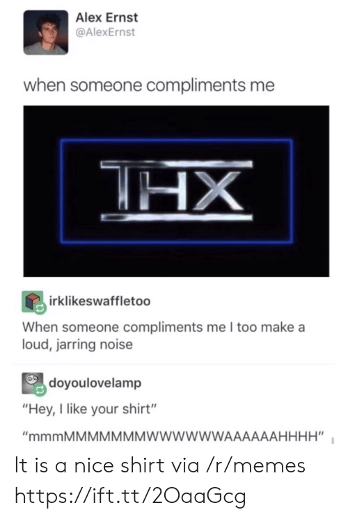"""jarring: Alex Ernst  @AlexErnst  when someone compliments me  irklikeswaffletoo  When someone compliments me I too make a  loud, jarring noise  doyoulovelamp  """"Hey, I like your shirt"""" It is a nice shirt via /r/memes https://ift.tt/2OaaGcg"""