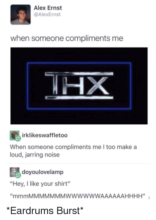 """jarring: Alex Ernst  @AlexErnst  when someone compliments me  irklikeswaffletoo  When someone compliments me I too make a  loud, jarring noise  doyoulovelamp  """"Hey, I like your shirt"""" *Eardrums Burst*"""