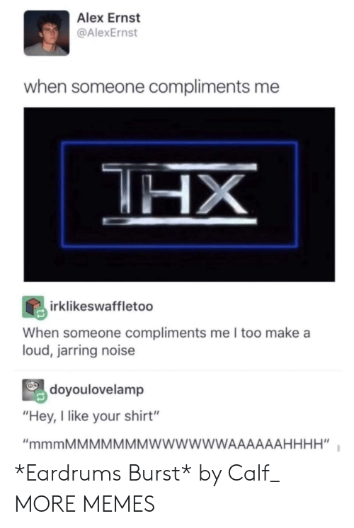 """jarring: Alex Ernst  @AlexErnst  when someone compliments me  irklikeswaffletoo  When someone compliments me I too make a  loud, jarring noise  doyoulovelamp  """"Hey, I like your shirt"""" *Eardrums Burst* by Calf_ MORE MEMES"""