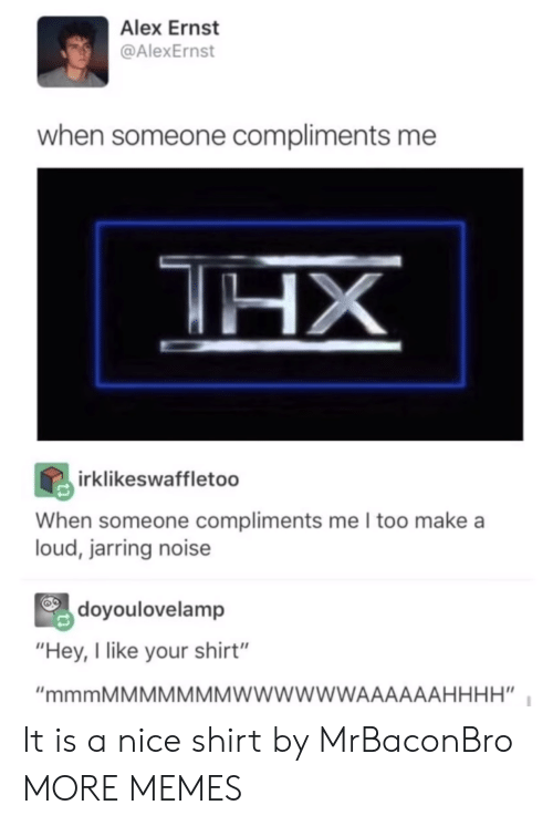 """jarring: Alex Ernst  @AlexErnst  when someone compliments me  irklikeswaffletoo  When someone compliments me I too make a  loud, jarring noise  doyoulovelamp  """"Hey, I like your shirt"""" It is a nice shirt by MrBaconBro MORE MEMES"""
