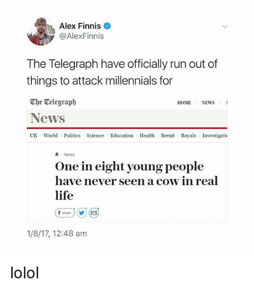 cowed: Alex Finnis  @AlexFinnis  The Telegraph have officially run out of  things to attack millennials for  The Celegraph  News  UK World Politics Science Education Health Brexit Royals Investigati  HOME  NEWS  News  One in eight young people  have never seen a cow in real  life  (f share ) (y) (  1/8/17, 12:48 am lolol
