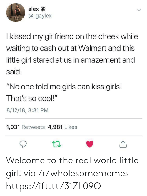 "Stared At: alex  @gaylex  I kissed my girlfriend on the cheek while  waiting to cash out at Walmart and this  little girl stared at us in amazement and  said:  ""No one told me girls can kiss girls!  That's so cool!""  8/12/18, 3:31 PM  1,031 Retweets 4,981 Likes Welcome to the real world little girl! via /r/wholesomememes https://ift.tt/31ZL09O"