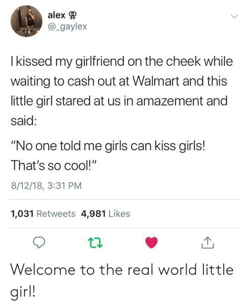 """Girls, Walmart, and Cool: alex  @_gaylex  I kissed my girlfriend on the cheek while  waiting to cash out at Walmart and this  little girl stared at us in amazement and  said:  """"No one told me girls can kiss girls!  That's so cool!""""  8/12/18, 3:31 PM  1,031 Retweets 4,981 Likes Welcome to the real world little girl!"""