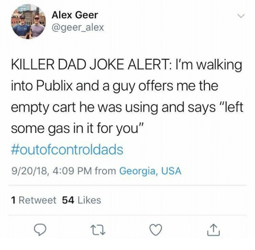 "Dad, Dank, and Publix: Alex Geer  @geer_alex  KILLER DAD JOKE ALERT: I'm walking  into Publix and a guy offers me the  empty cart he was using and says ""left  some gas in it for you""  #outofcontroldads  9/20/18, 4:09 PM from Georgia, USA  1 Retweet 54 Likes"