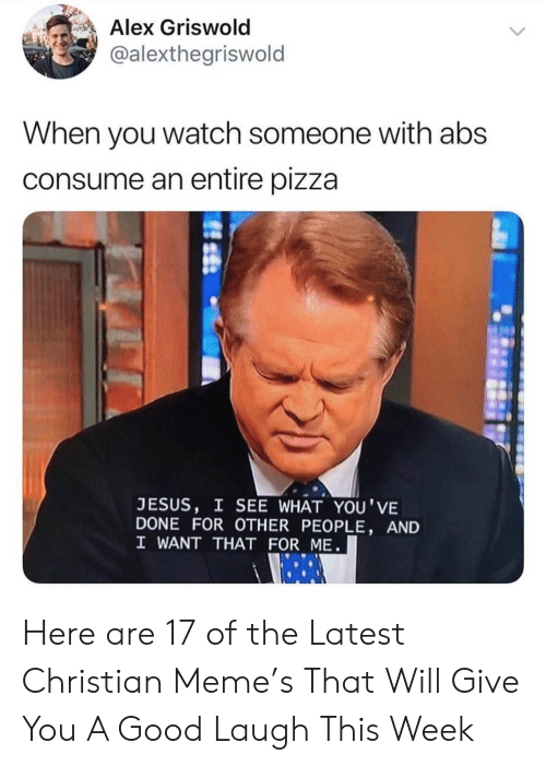 abs: Alex Griswold  @alexthegriswold  When you watch someone with abs  consume an entire pizza  JESUS, I SEE WHAT YOU'VE  DONE FOR OTHER PEOPLE, AND  I WANT THAT FOR ME Here are 17 of the Latest Christian Meme's That Will Give You A Good Laugh This Week
