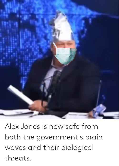 Biological: Alex Jones is now safe from both the government's brain waves and their biological threats.