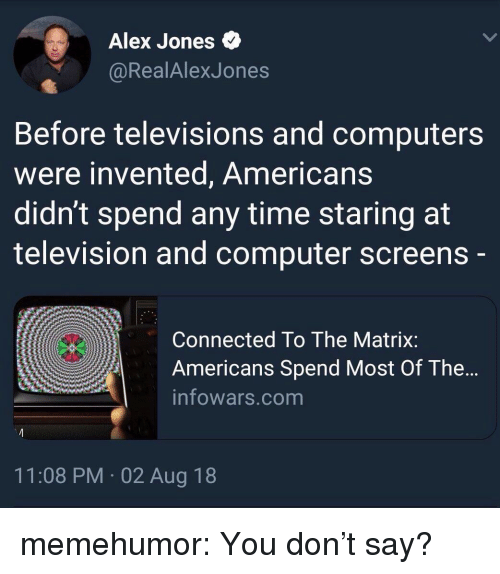 Computers, The Matrix, and Tumblr: Alex Jones  @RealAlexJones  Before televisions and computers  were invented, Americans  didn't spend any time staring at  television and computer screens  Connected To The Matrix:  Americans Spend Most Of The...  infowars.com  11:08 PM 02 Aug 18 memehumor:  You don't say?