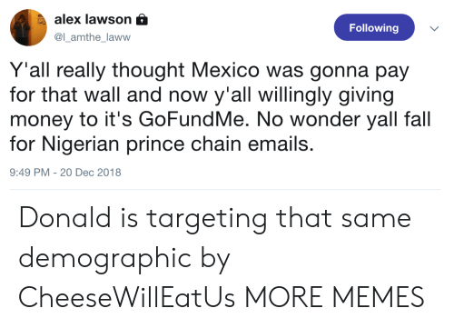 Dank, Fall, and Memes: alex lawson a  @l_amthe_laww  Following  Y'all really thought Mexico was gonna pay  for that wall and now y'all willingly giving  money to it's GoFundMe. No wonder yall fall  for Nigerian prince chain emails.  9:49 PM -20 Dec 2018 Donald is targeting that same demographic by CheeseWillEatUs MORE MEMES