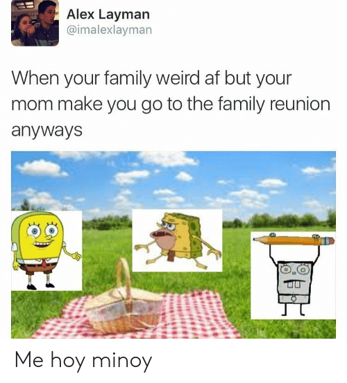 Me Hoy Minoy: Alex Layman  @imalexlayman  When your family weird af but your  mom make you go to the family reunion  anyways Me hoy minoy