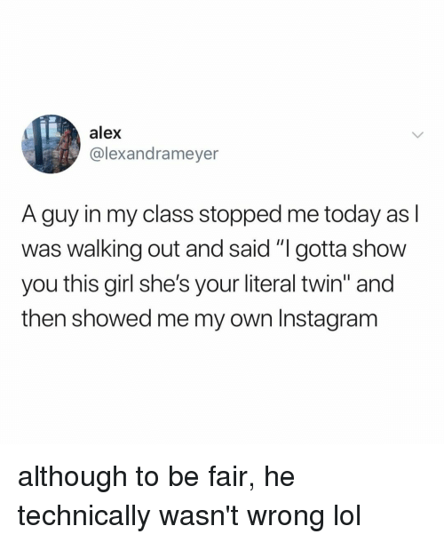 """Instagram, Lol, and Girl: alex  @lexandrameyer  A guy in my class stopped me today as l  was walking out and said """"I gotta show  you this girl she's your literal twin"""" and  then showed me my own Instagram although to be fair, he technically wasn't wrong lol"""