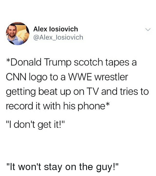 """wwe wrestlers: Alex losiovich  @Alex_losiovich  *Donald Trump scotch tapes a  CNN logo to a WWE wrestler  getting beat up on TV and tries to  record it with his phone*  """"I don't get it!"""" """"It won't stay on the guy!"""""""