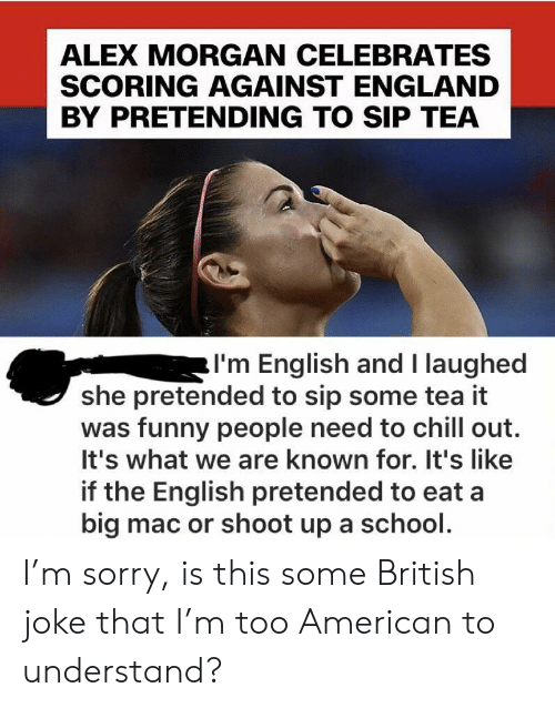 Scoring: ALEX MORGAN CELEBRATES  SCORING AGAINST ENGLAND  BY PRETENDING TO SIP TEA  I'm English and I laughed  she pretended to sip some tea it  was funny people need to chill out.  It's what we are known for. It's like  if the English pretended to eat a  big mac or shoot up a school. I'm sorry, is this some British joke that I'm too American to understand?
