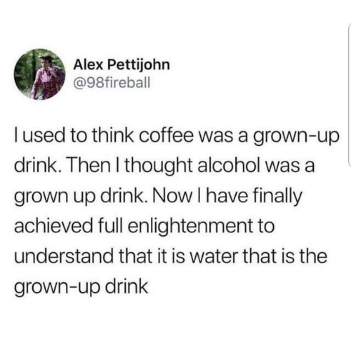 Dank, Alcohol, and Coffee: Alex Pettijohn  @98fireball  l used to think coffee was a grown-up  drink. Then I thought alcohol was a  grown up drink. Now I have finally  achieved full enlightenment to  understand that it is water that is the  grown-up drink