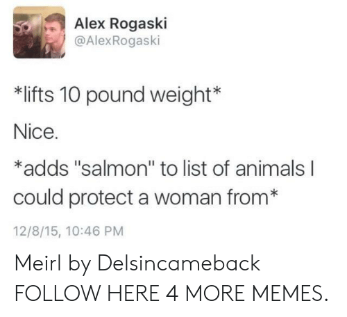 """list of animals: Alex Rogaski  @AlexRogaski  *lifts 10 pound weight*  Nice.  *adds """"salmon"""" to list of animals  could protect a woman from*  12/8/15, 10:46 PM Meirl by Delsincameback FOLLOW HERE 4 MORE MEMES."""