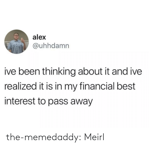alex: alex  @uhhdamn  ive been thinking about it and ive  realized it is in my financial best  interest to pass away the-memedaddy:  Meirl