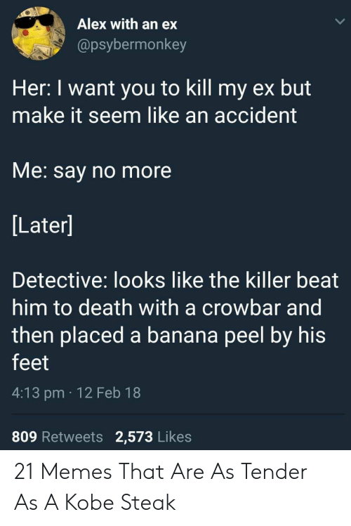 Memes, Banana, and Death: Alex with an ex  @psybermonkey  Her: I want you to kill my ex but  make it seem like an accident  VMe. say no more  Later]  Detective: looks like the killer beat  him to death with a crowbar and  then placed a banana peel by his  feet  4:13 pm 12 Feb 18  809 Retweets 2,573 Likes 21 Memes That Are As Tender As A Kobe Steak