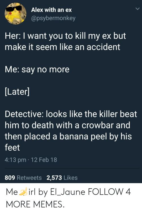 crowbar: Alex with an ex  @psybermonkey  Her: I want you to kill my ex but  make it seem like an accident  Me: say no more  [Later]  Detective: looks like the killer beat  him to death with a crowbar and  then placed a banana peel by his  feet  4:13 pm 12 Feb 18  809 Retweets  2,573 Likes Me🍌irl by El_Jaune FOLLOW 4 MORE MEMES.