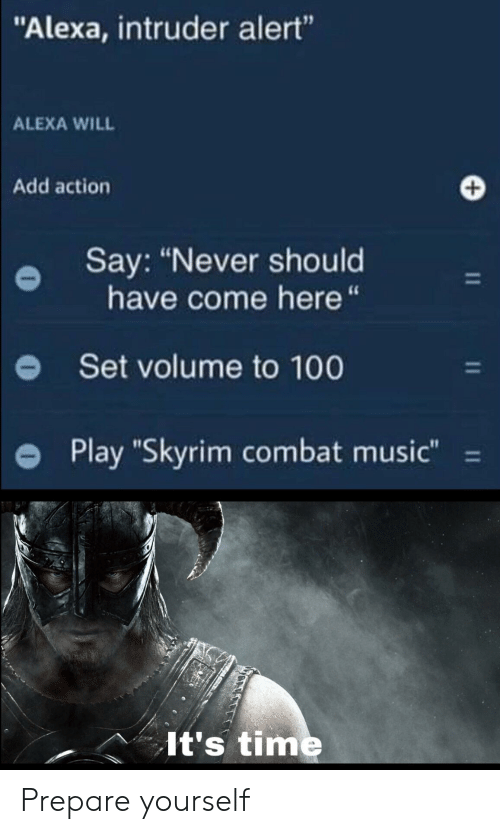 "Music, Skyrim, and Time: ""Alexa, intruder alert""  ALEXA WILL  Add action  Say: ""Never should  have come here ""  Set volume to 100  Play ""Skyrim combat music""  11  It's time Prepare yourself"