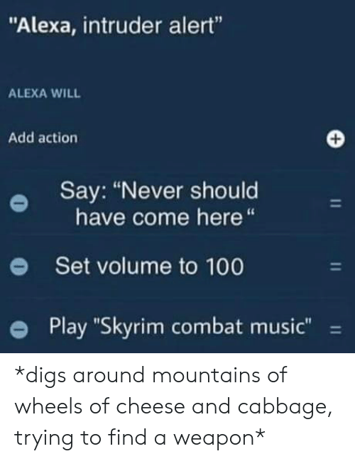 "Music, Skyrim, and Never: ""Alexa, intruder alert""  ALEXA WILL  Add action  Say: ""Never should  have come here  Set volume to 100  Play ""Skyrim combat music""  11  11  11 *digs around mountains of wheels of cheese and cabbage, trying to find a weapon*"