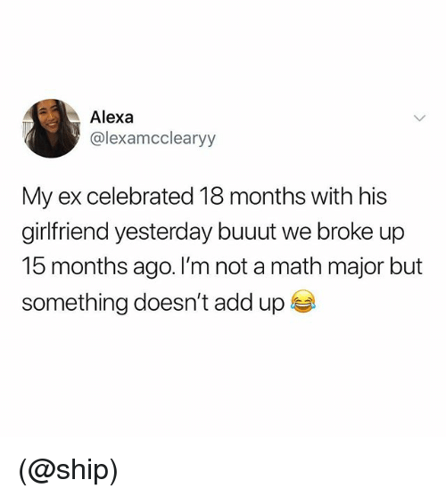 Math, Girlfriend, and Dank Memes: Alexa  @lexamcclearyy  My ex celebrated 18 months with his  girlfriend yesterday buuut we broke up  15 months ago. I'm not a math major but  something doesn't add up (@ship)