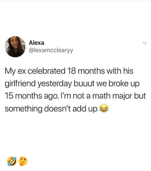Memes, Math, and Girlfriend: Alexa  @lexamcclearyy  My ex celebrated 18 months with his  girlfriend yesterday buuut we broke up  15 months ago. I'm not a math major but  something doesn't add up 🤣🤔
