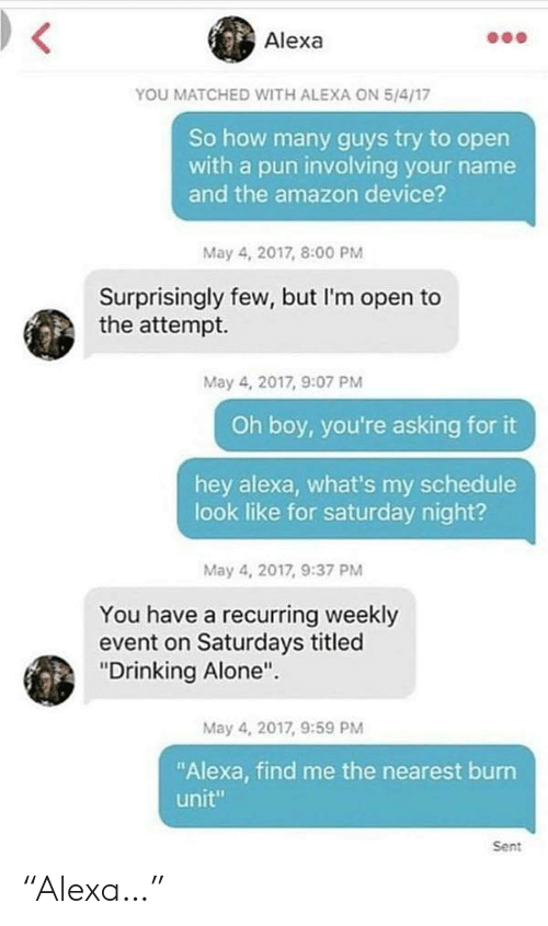 """im-open: Alexa  YOU MATCHED WITH ALEXA ON 5/4/17  So how many guys try to open  with a pun involving your name  and the amazon device?  May 4, 2017, 8:00 PM  Surprisingly few, but I'm open to  the attempt.  May 4, 2017, 9:07 PM  Oh boy, you're asking for it  hey alexa, what's my schedule  look like for saturday night?  May 4, 2017, 9:37 PM  You have a recurring weekly  event on Saturdays titled  """"Drinking Alone""""  May 4, 2017, 9:59 PM  Alexa, find me the nearest burrn  unit""""  Sent """"Alexa…"""""""