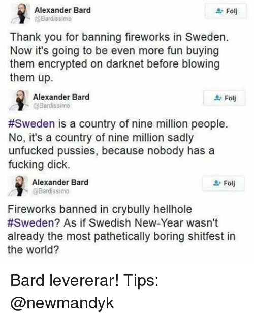 Patheticness: Alexander Bard  Folj  @Bardissimo  Thank you for banning fireworks in Sweden.  Now it's going to be even more fun buying  them encrypted on darknet before blowing  them up.  Alexander Bard  Bardissimo  #Sweden is a country of nine million people.  No, it's a country of nine million sadly  unfucked pussies, because nobody has a  fucking dick.  Alexander Bard  @Bardissimo  Fireworks banned in crybully hellhole  #Sweden? As if Swedish New-Year wasn't  already the most pathetically boring shitfest in  the World? Bard levererar! Tips: @newmandyk